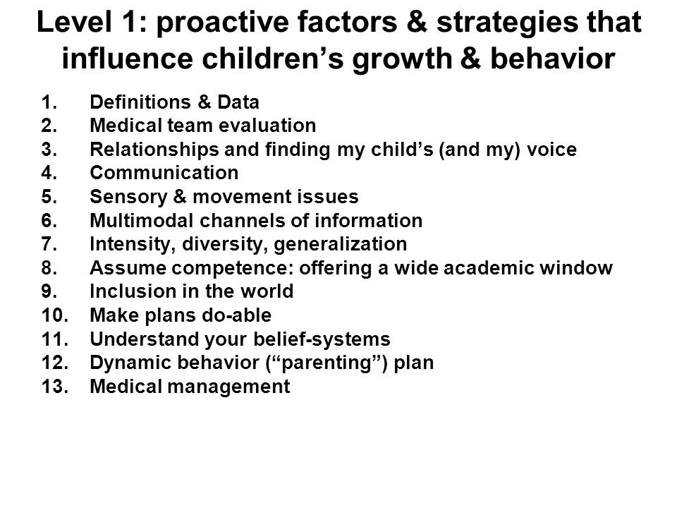 Level 1: proactive factors & strategies that influence childrens growth & behavior 1.Definitions & Data 2.Medical team evaluation 3.Relationships and finding my childs (and my) voice 4.Communication 5.Sensory & movement issues 6.Multimodal channels of information 7.Intensity, diversity, generalization 8.Assume competence: offering a wide academic window 9.Inclusion in the world 10.Make plans do-able 11.Understand your belief-systems 12.Dynamic behavior (parenting) plan 13.Medical management