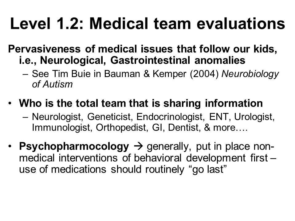 Level 1.2: Medical team evaluations Pervasiveness of medical issues that follow our kids, i.e., Neurological, Gastrointestinal anomalies –See Tim Buie in Bauman & Kemper (2004) Neurobiology of Autism Who is the total team that is sharing information –Neurologist, Geneticist, Endocrinologist, ENT, Urologist, Immunologist, Orthopedist, GI, Dentist, & more….