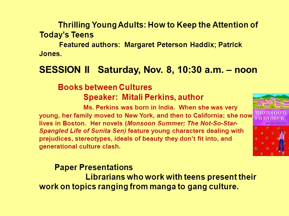 Thrilling Young Adults: How to Keep the Attention of Todays Teens Featured authors: Margaret Peterson Haddix; Patrick Jones. SESSION II Saturday, Nov.
