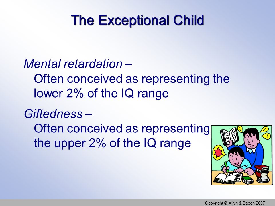 Copyright © Allyn & Bacon 2007 The Exceptional Child Mental retardation – Often conceived as representing the lower 2% of the IQ range Giftedness – Often conceived as representing the upper 2% of the IQ range