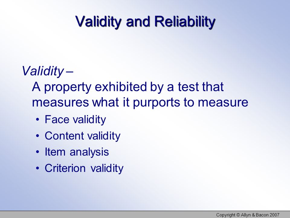 Copyright © Allyn & Bacon 2007 Validity and Reliability Validity – A property exhibited by a test that measures what it purports to measure Face validity Content validity Item analysis Criterion validity