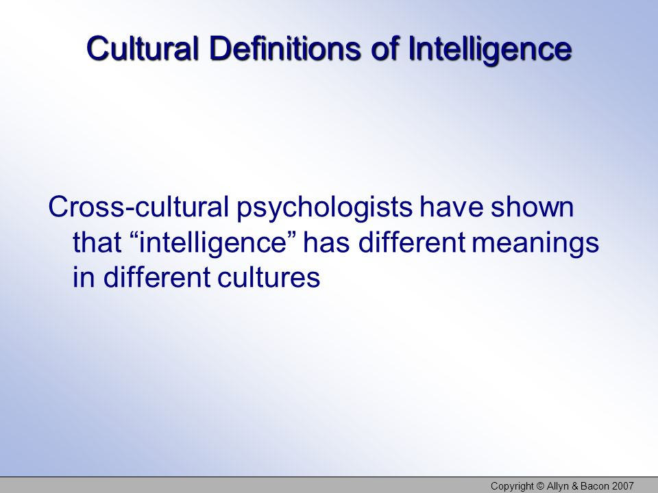 Copyright © Allyn & Bacon 2007 Cultural Definitions of Intelligence Cross-cultural psychologists have shown that intelligence has different meanings in different cultures