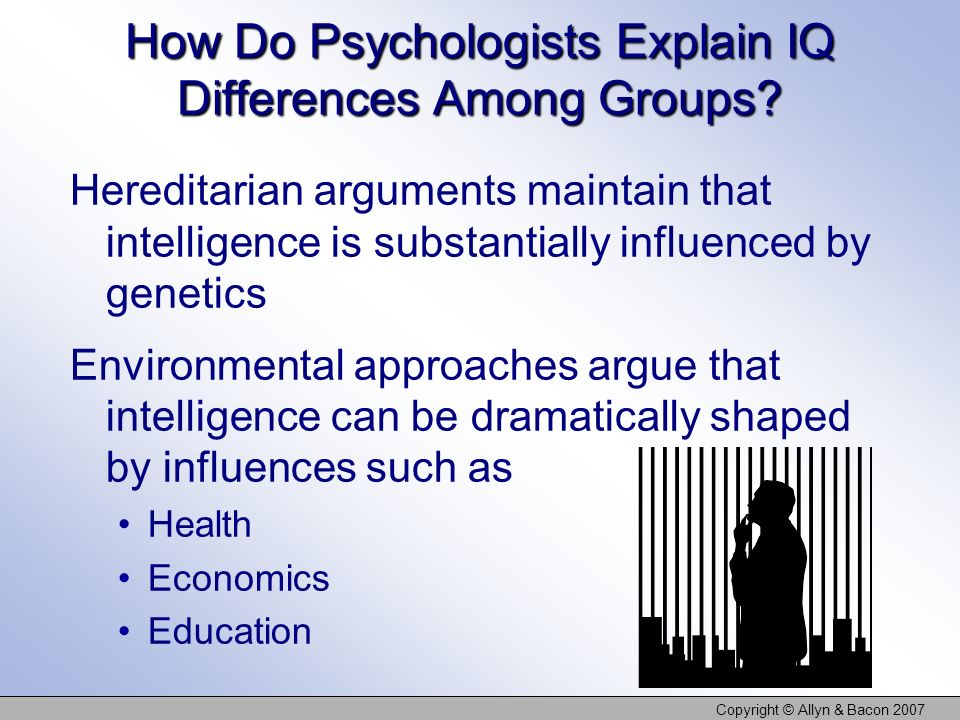 Copyright © Allyn & Bacon 2007 How Do Psychologists Explain IQ Differences Among Groups.