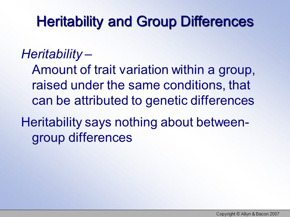 Copyright © Allyn & Bacon 2007 Heritability and Group Differences Heritability – Amount of trait variation within a group, raised under the same conditions, that can be attributed to genetic differences Heritability says nothing about between- group differences