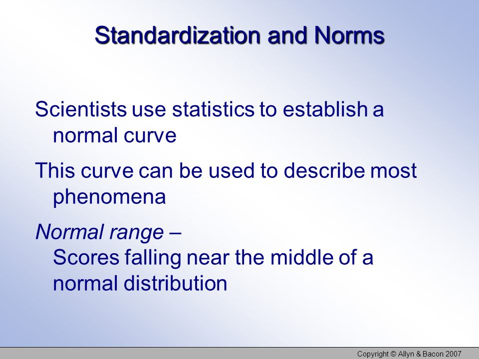 Copyright © Allyn & Bacon 2007 Standardization and Norms Scientists use statistics to establish a normal curve This curve can be used to describe most phenomena Normal range – Scores falling near the middle of a normal distribution