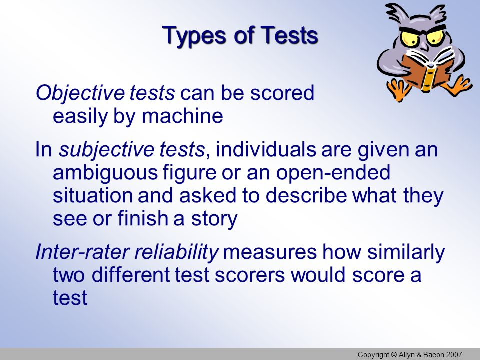 Copyright © Allyn & Bacon 2007 Types of Tests Objective tests can be scored easily by machine In subjective tests, individuals are given an ambiguous figure or an open-ended situation and asked to describe what they see or finish a story Inter-rater reliability measures how similarly two different test scorers would score a test