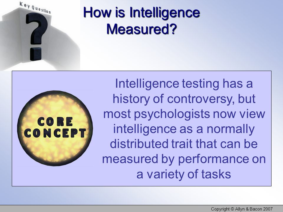Copyright © Allyn & Bacon 2007 How is Intelligence Measured.