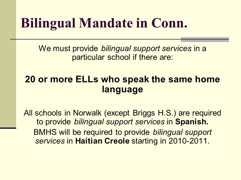Bilingual Mandate in Conn. We must provide bilingual support services in a particular school if there are: 20 or more ELLs who speak the same home lan