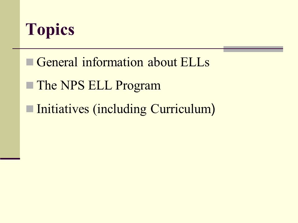 Topics General information about ELLs The NPS ELL Program Initiatives (including Curriculum )