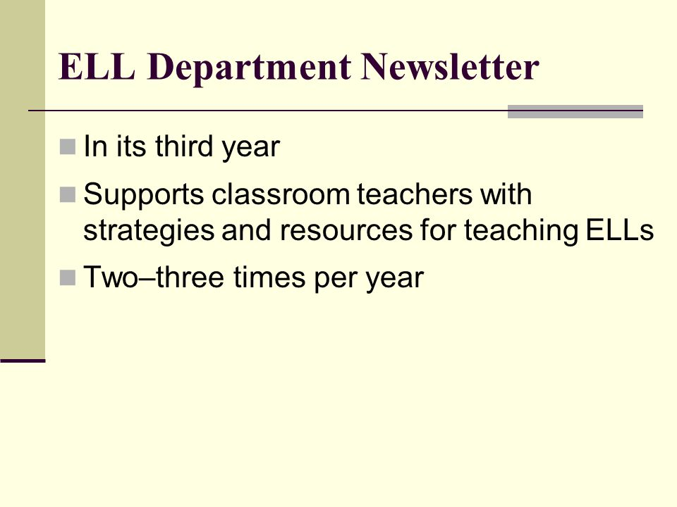 ELL Department Newsletter In its third year Supports classroom teachers with strategies and resources for teaching ELLs Two–three times per year