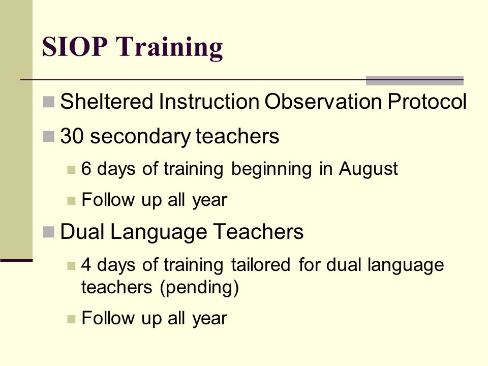 SIOP Training Sheltered Instruction Observation Protocol 30 secondary teachers 6 days of training beginning in August Follow up all year Dual Language