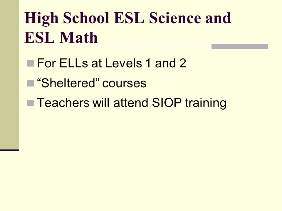 High School ESL Science and ESL Math For ELLs at Levels 1 and 2 Sheltered courses Teachers will attend SIOP training