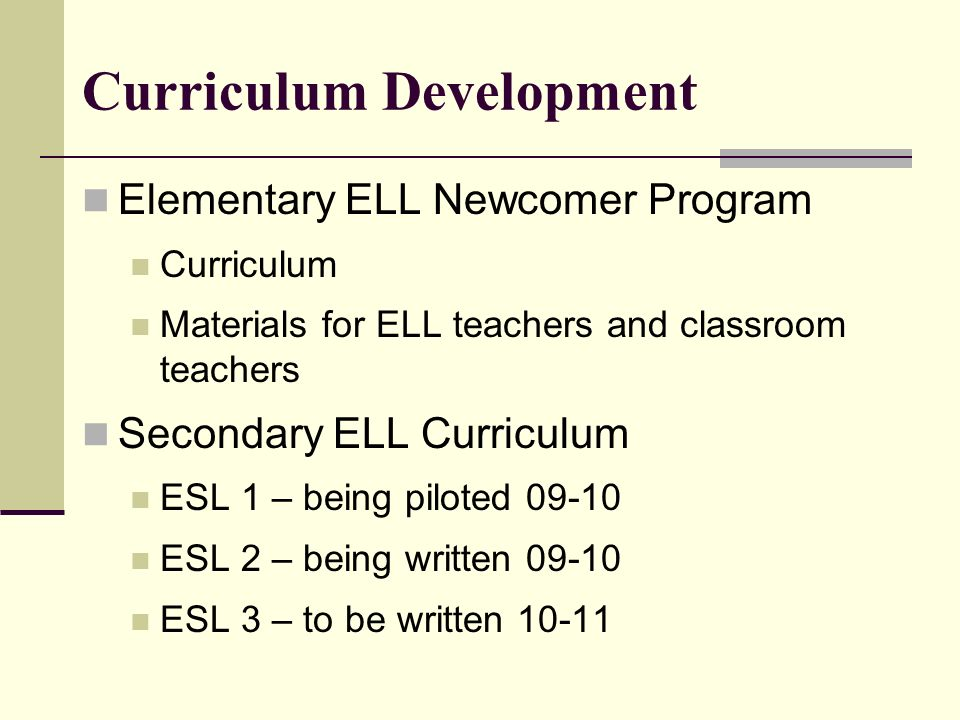 Curriculum Development Elementary ELL Newcomer Program Curriculum Materials for ELL teachers and classroom teachers Secondary ELL Curriculum ESL 1 – b