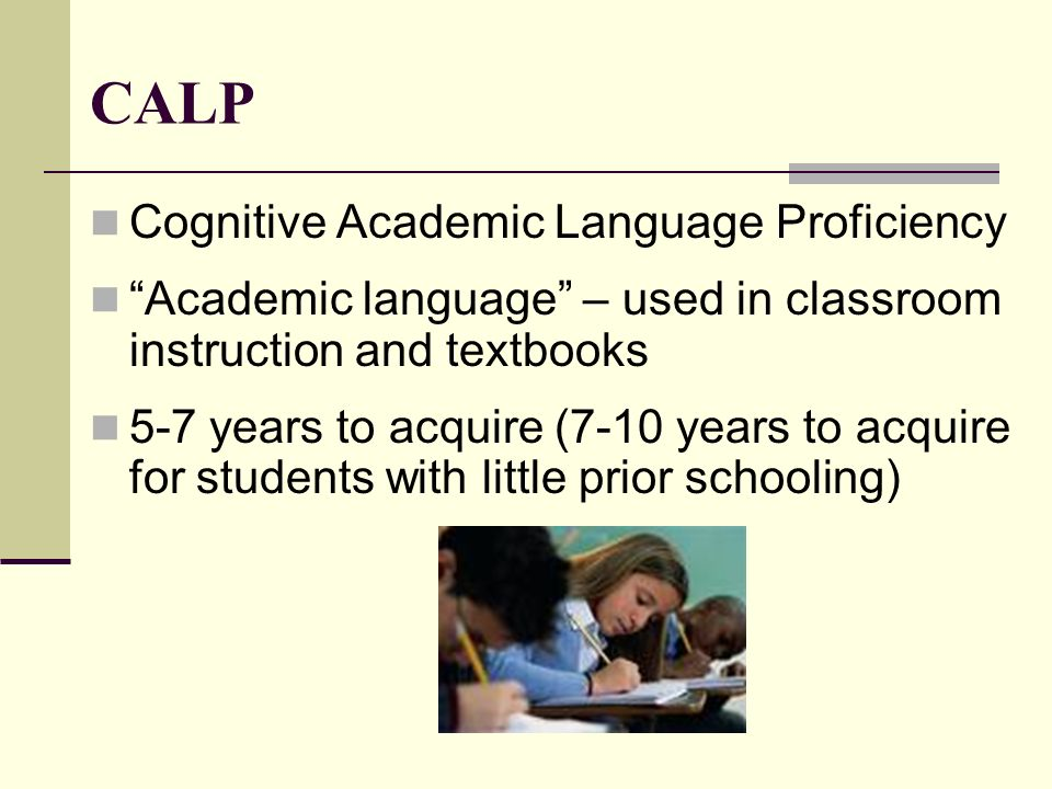 CALP Cognitive Academic Language Proficiency Academic language – used in classroom instruction and textbooks 5-7 years to acquire (7-10 years to acqui