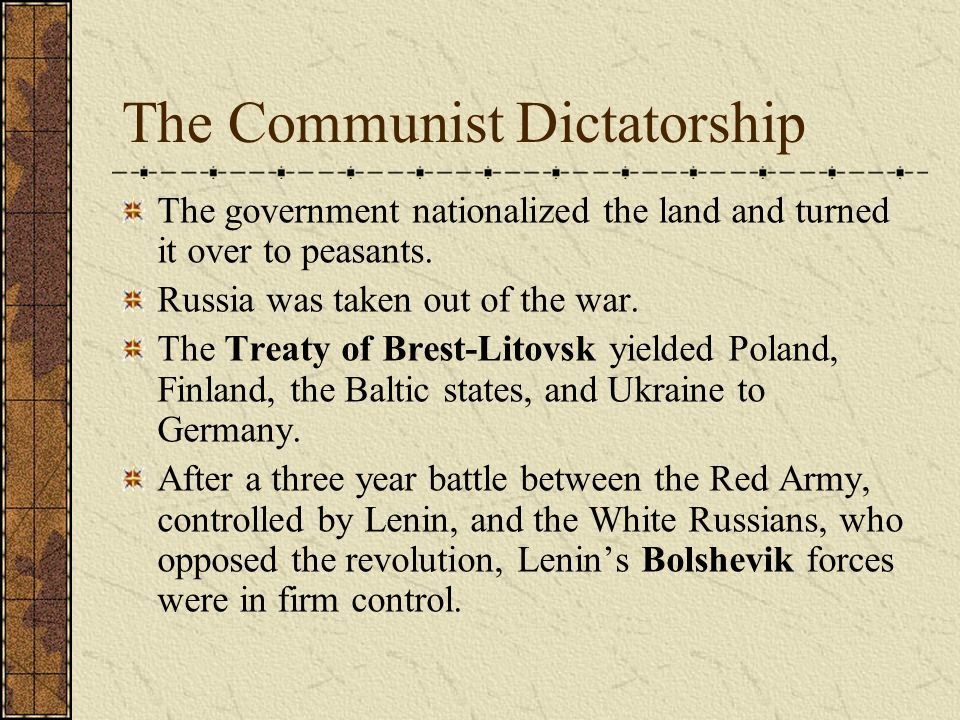 The Communist Dictatorship The government nationalized the land and turned it over to peasants. Russia was taken out of the war. The Treaty of Brest-L