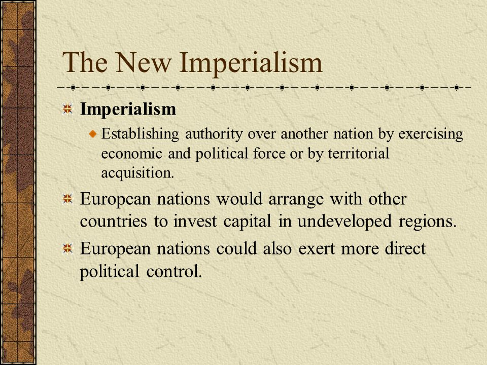 The New Imperialism Imperialism Establishing authority over another nation by exercising economic and political force or by territorial acquisition. E