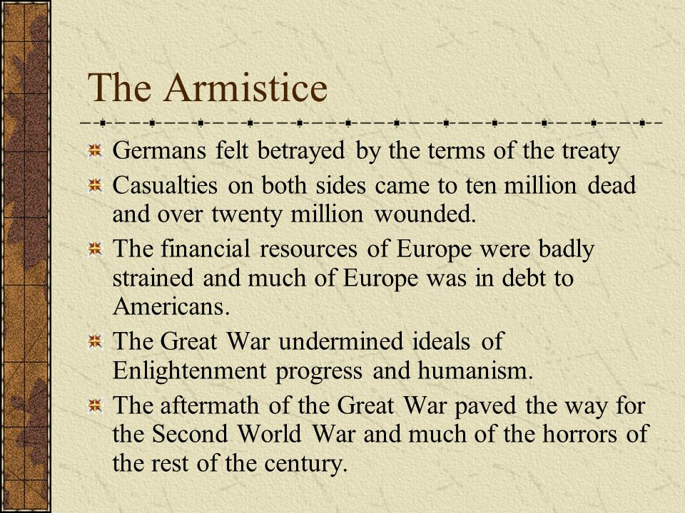 The Armistice Germans felt betrayed by the terms of the treaty Casualties on both sides came to ten million dead and over twenty million wounded. The