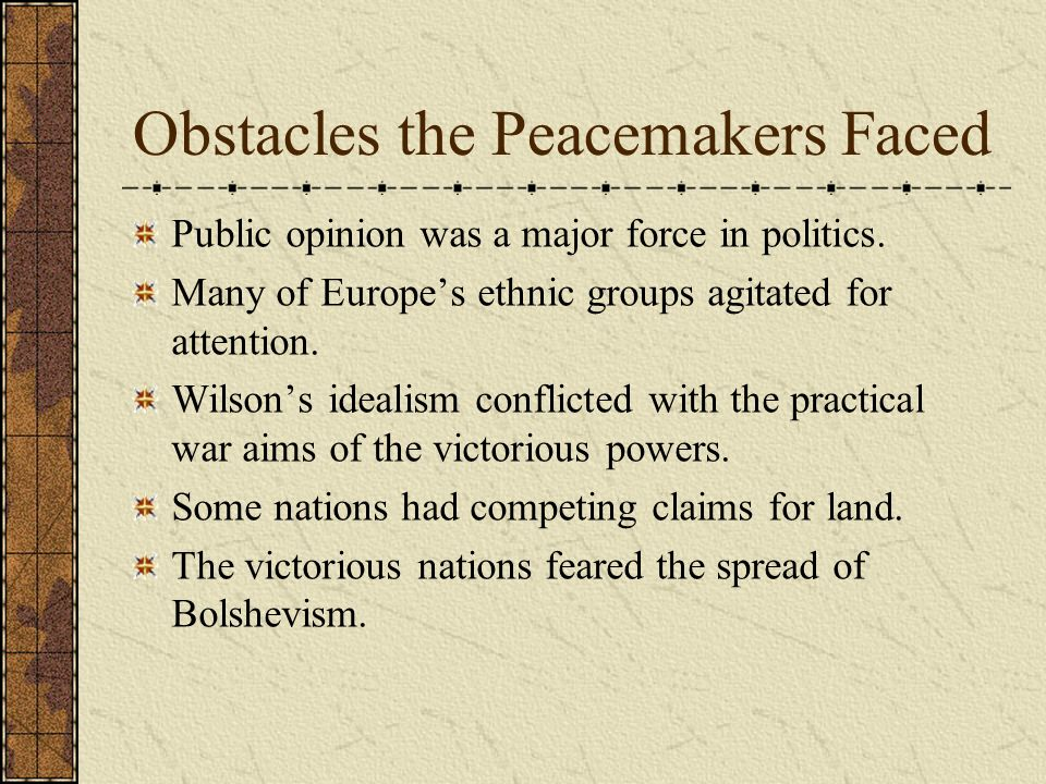 Obstacles the Peacemakers Faced Public opinion was a major force in politics. Many of Europes ethnic groups agitated for attention. Wilsons idealism c