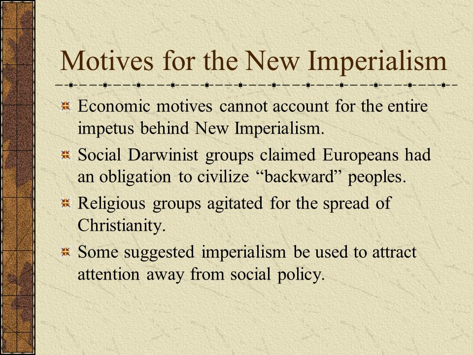 Motives for the New Imperialism Economic motives cannot account for the entire impetus behind New Imperialism. Social Darwinist groups claimed Europea