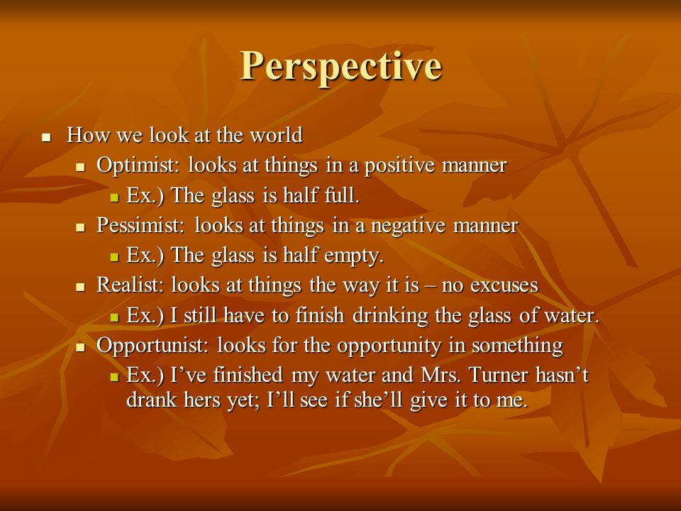 Perspective How we look at the world How we look at the world Optimist: looks at things in a positive manner Optimist: looks at things in a positive manner Ex.) The glass is half full.