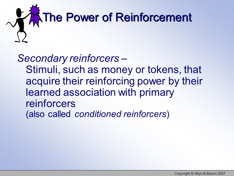 Copyright © Allyn & Bacon 2007 The Power of Reinforcement Secondary reinforcers – Stimuli, such as money or tokens, that acquire their reinforcing pow
