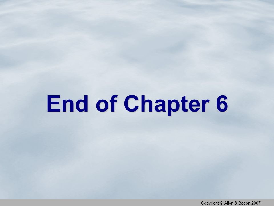 Copyright © Allyn & Bacon 2007 End of Chapter 6