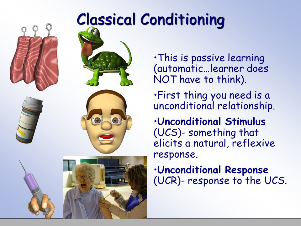 Classical Conditioning This is passive learning (automatic…learner does NOT have to think). First thing you need is a unconditional relationship. Unco