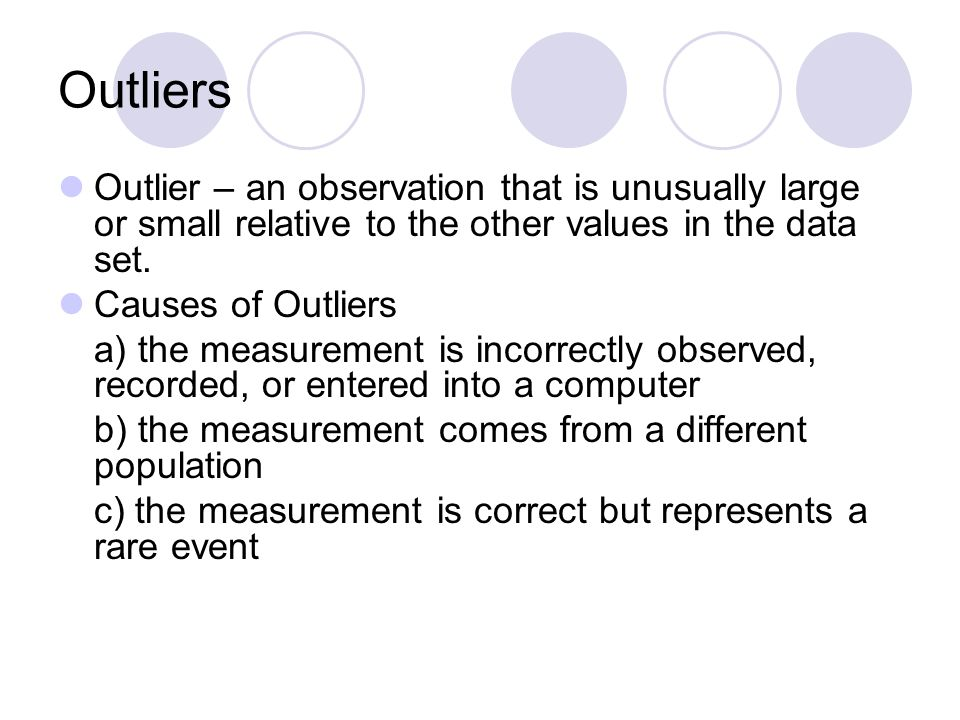 Outliers Outlier – an observation that is unusually large or small relative to the other values in the data set. Causes of Outliers a) the measurement