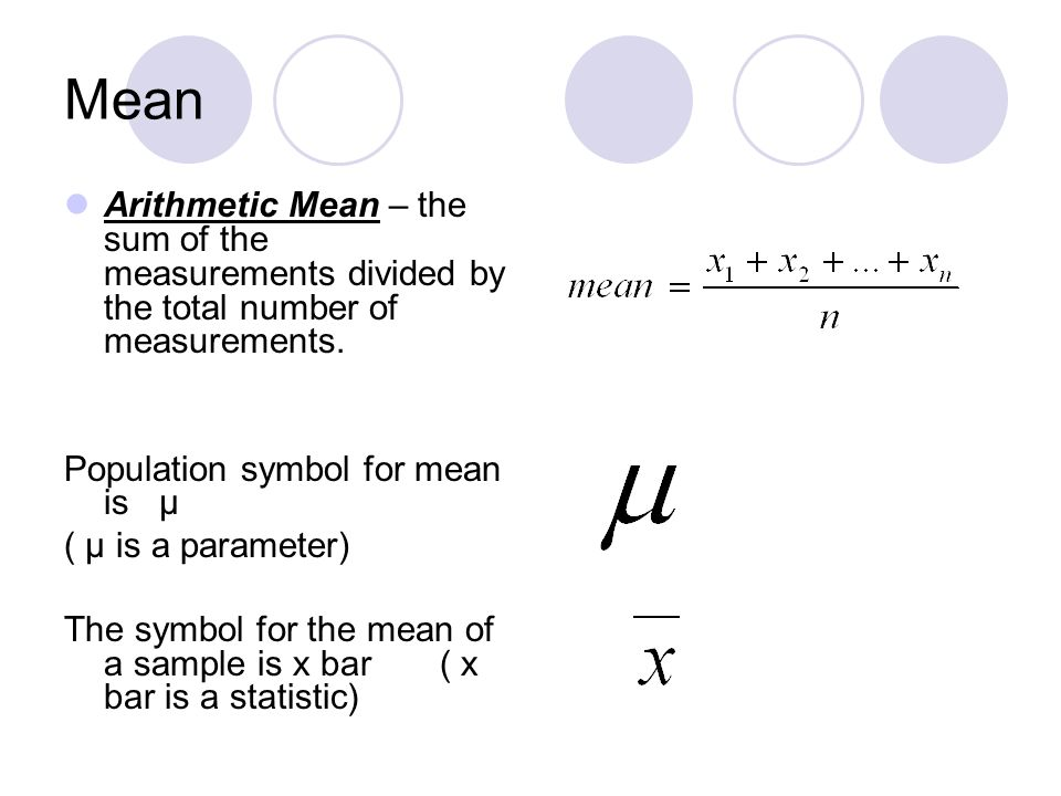 Mean Arithmetic Mean – the sum of the measurements divided by the total number of measurements. Population symbol for mean is µ ( µ is a parameter) Th
