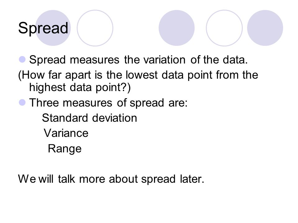 Spread Spread measures the variation of the data. (How far apart is the lowest data point from the highest data point?) Three measures of spread are: