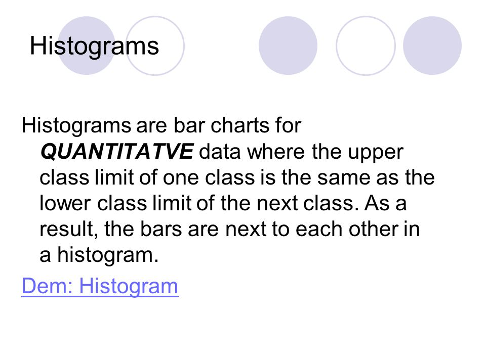 Histograms Histograms are bar charts for QUANTITATVE data where the upper class limit of one class is the same as the lower class limit of the next cl