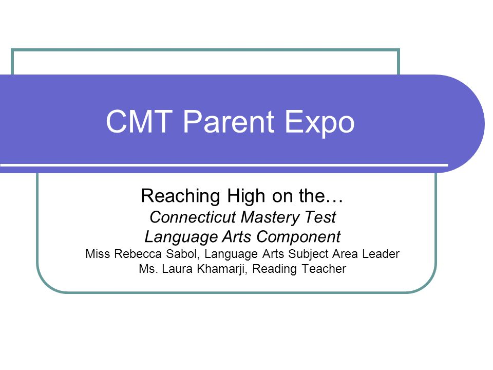 CMT Parent Expo Reaching High on the… Connecticut Mastery Test Language Arts Component Miss Rebecca Sabol, Language Arts Subject Area Leader Ms. Laura