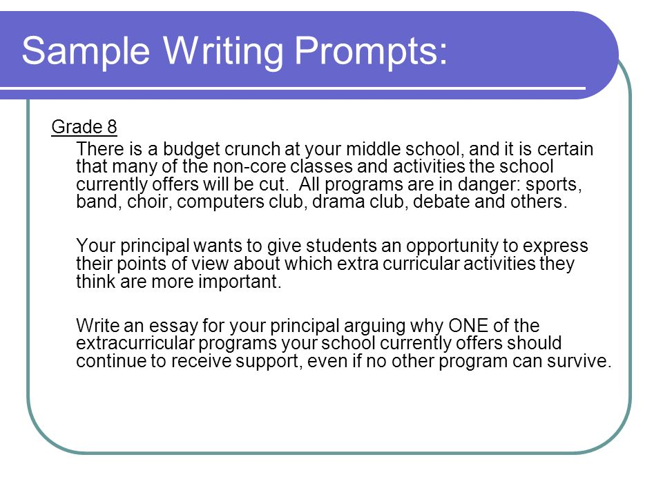 Sample Writing Prompts: Grade 8 There is a budget crunch at your middle school, and it is certain that many of the non-core classes and activities the