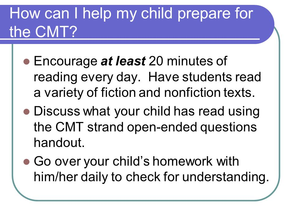How can I help my child prepare for the CMT? Encourage at least 20 minutes of reading every day. Have students read a variety of fiction and nonfictio