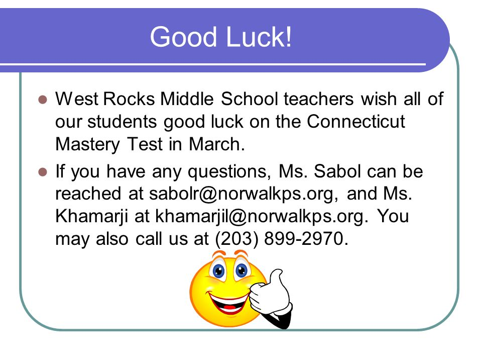 Good Luck! West Rocks Middle School teachers wish all of our students good luck on the Connecticut Mastery Test in March. If you have any questions, M
