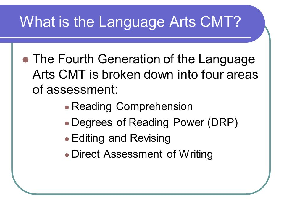 What is the Language Arts CMT? The Fourth Generation of the Language Arts CMT is broken down into four areas of assessment: Reading Comprehension Degr