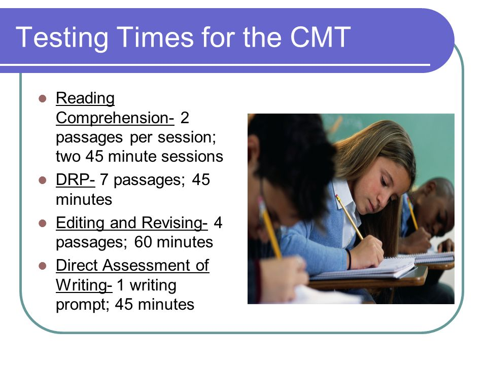Testing Times for the CMT Reading Comprehension- 2 passages per session; two 45 minute sessions DRP- 7 passages; 45 minutes Editing and Revising- 4 pa