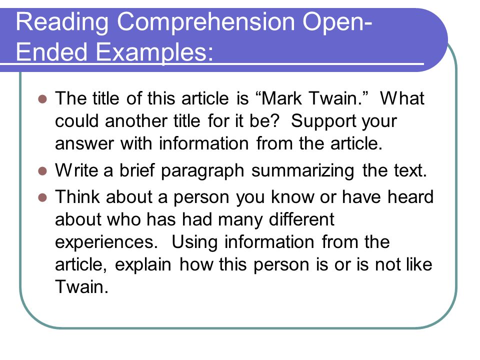 Reading Comprehension Open- Ended Examples: The title of this article is Mark Twain. What could another title for it be? Support your answer with info