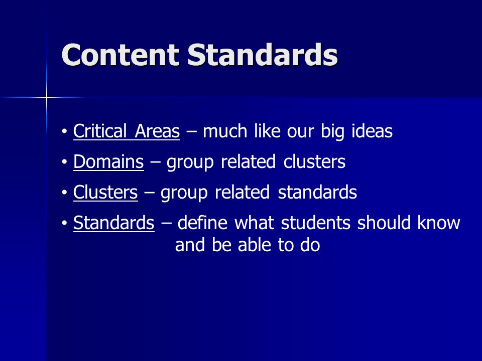 Content Standards Critical Areas – much like our big ideas Domains – group related clusters Clusters – group related standards Standards – define what