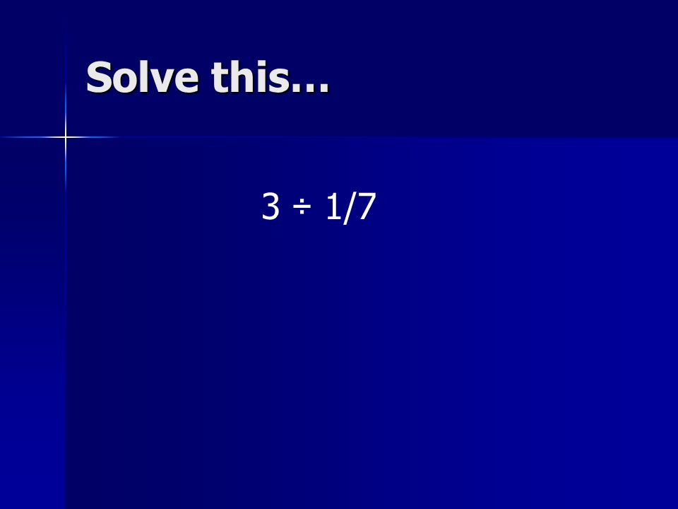 Solve this… 3 ÷ 1/7 Tell someone near you how you solved it.