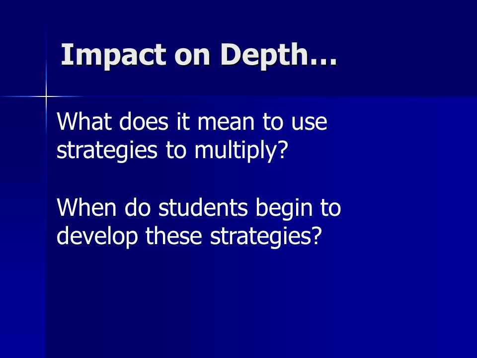 What does it mean to use strategies to multiply? When do students begin to develop these strategies? Impact on Depth…