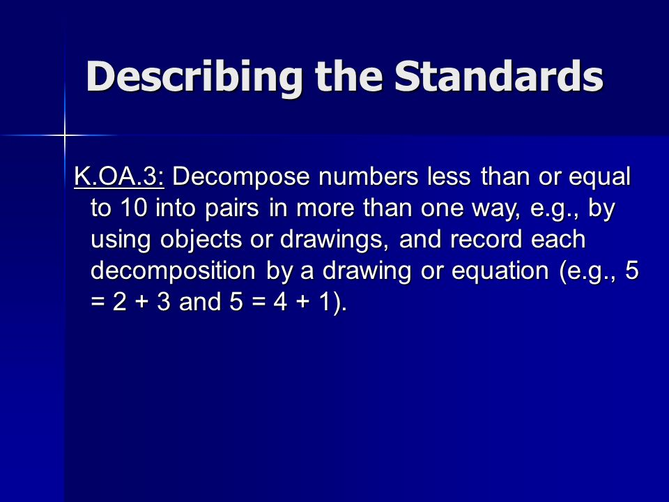 K.OA.3: Decompose numbers less than or equal to 10 into pairs in more than one way, e.g., by using objects or drawings, and record each decomposition