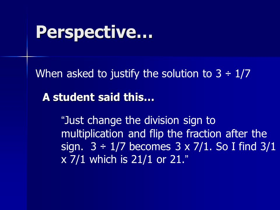 Perspective… A student said this… When asked to justify the solution to 3 ÷ 1/7 Just change the division sign to multiplication and flip the fraction after the sign.