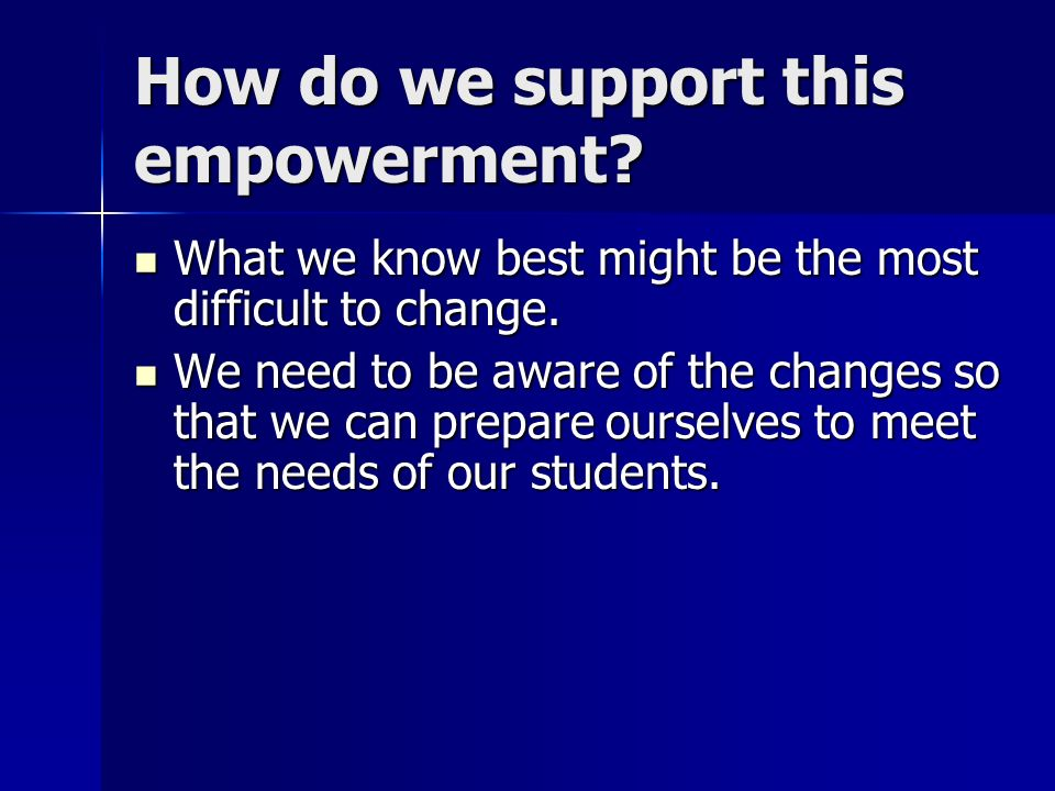 How do we support this empowerment? What we know best might be the most difficult to change. What we know best might be the most difficult to change.