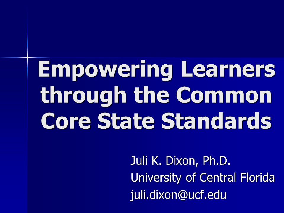 Empowering Learners through the Common Core State Standards Juli K. Dixon, Ph.D. University of Central Florida juli.dixon@ucf.edu