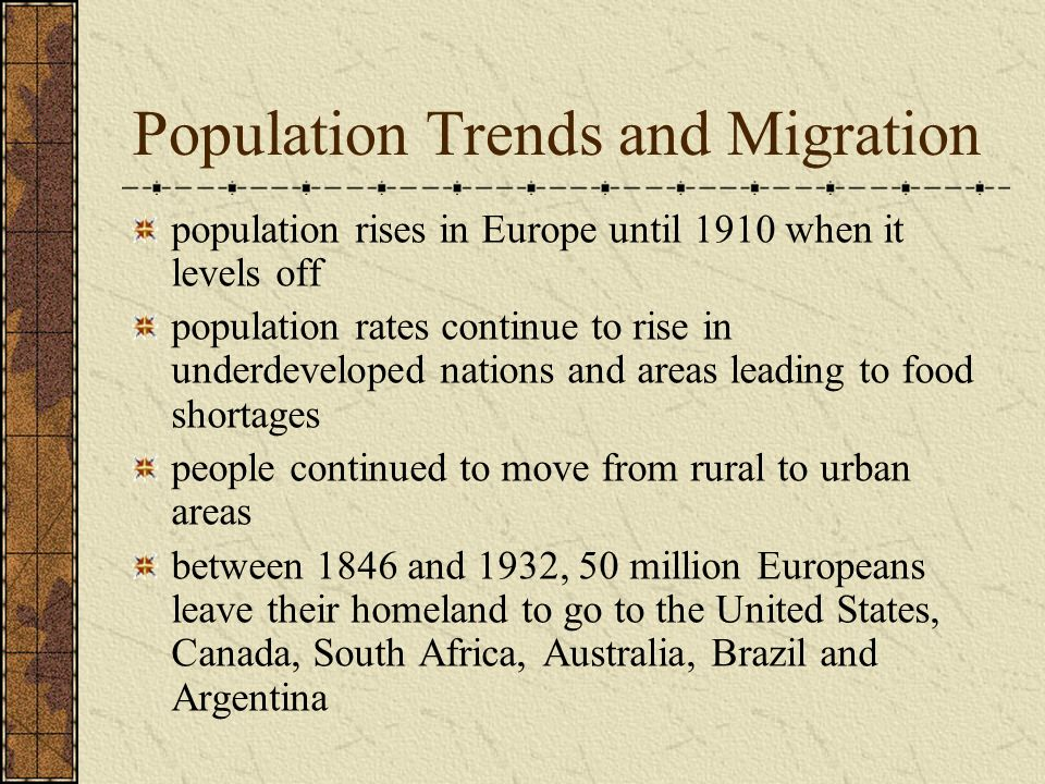 Population Trends and Migration population rises in Europe until 1910 when it levels off population rates continue to rise in underdeveloped nations and areas leading to food shortages people continued to move from rural to urban areas between 1846 and 1932, 50 million Europeans leave their homeland to go to the United States, Canada, South Africa, Australia, Brazil and Argentina