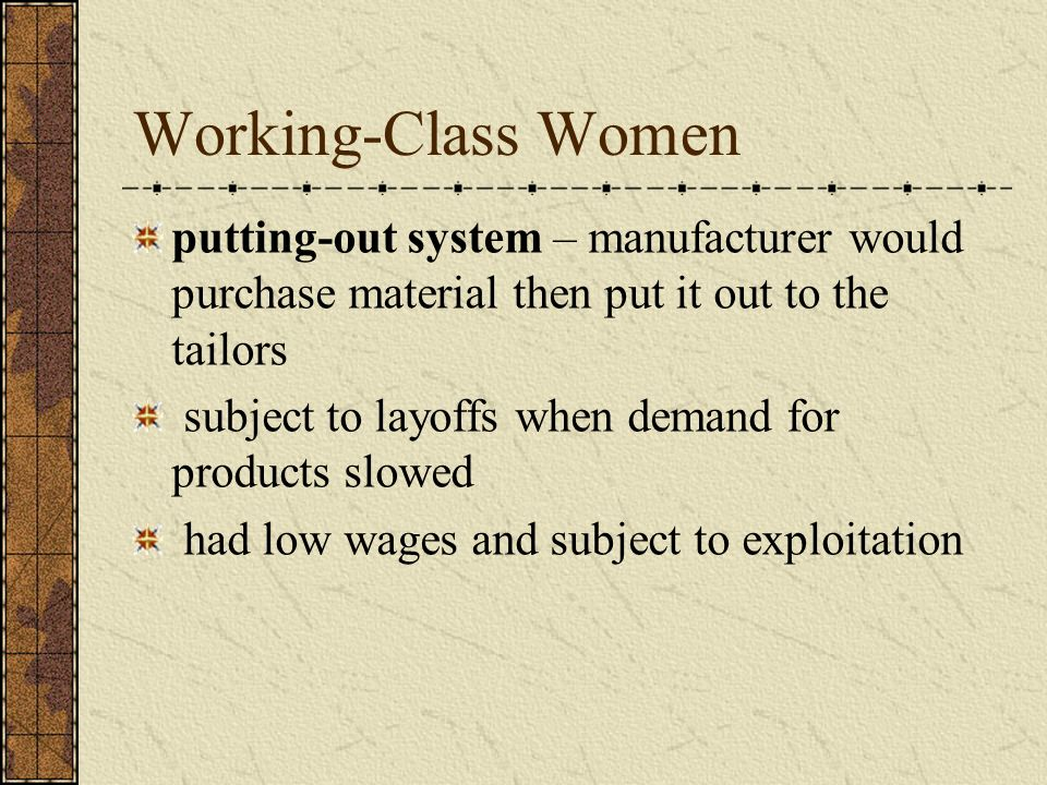 Working-Class Women putting-out system – manufacturer would purchase material then put it out to the tailors subject to layoffs when demand for produc