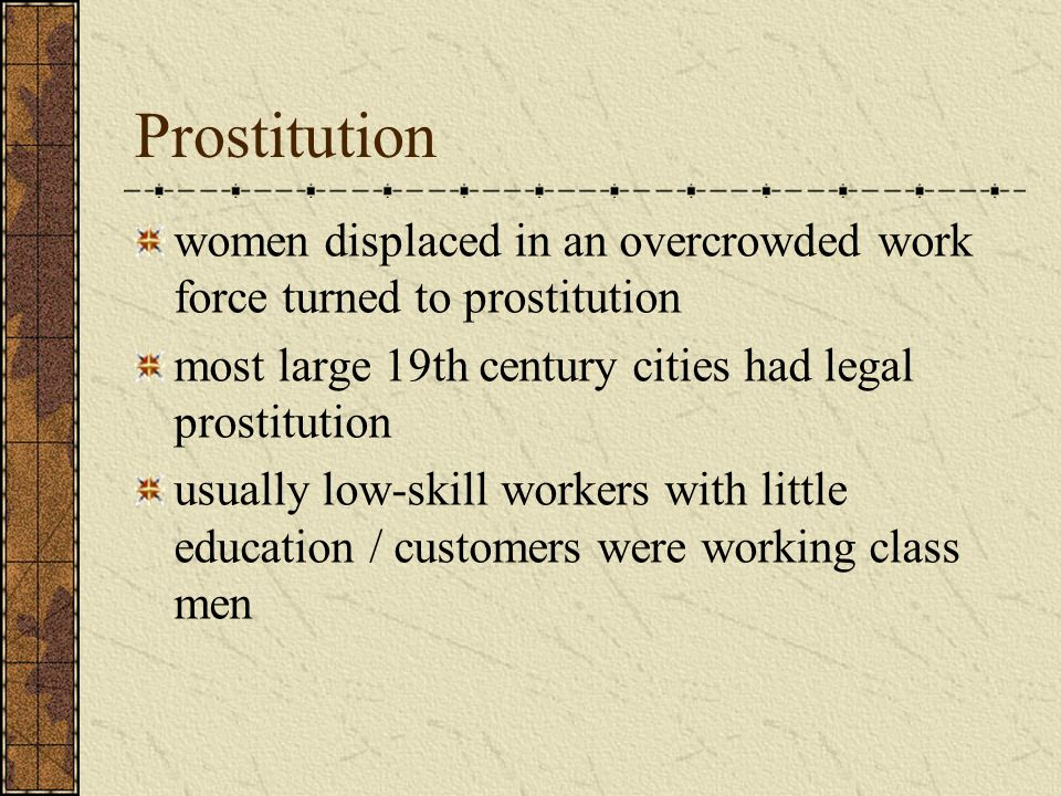 Prostitution women displaced in an overcrowded work force turned to prostitution most large 19th century cities had legal prostitution usually low-skill workers with little education / customers were working class men