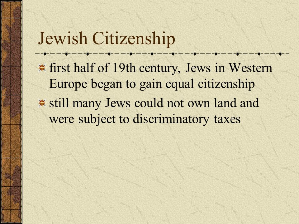 Jewish Citizenship first half of 19th century, Jews in Western Europe began to gain equal citizenship still many Jews could not own land and were subject to discriminatory taxes