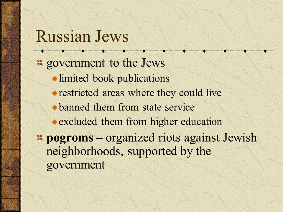 Russian Jews government to the Jews limited book publications restricted areas where they could live banned them from state service excluded them from higher education pogroms – organized riots against Jewish neighborhoods, supported by the government